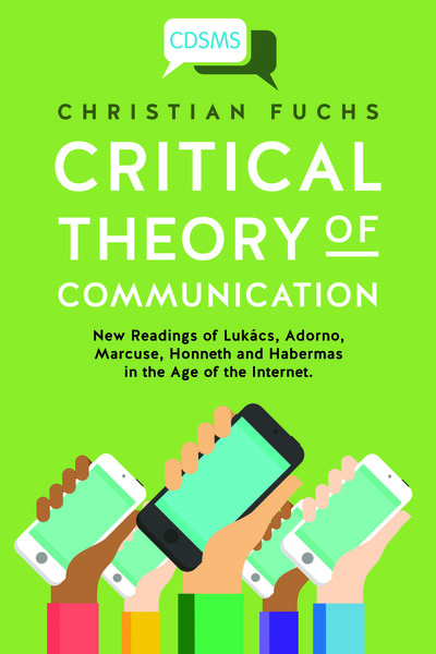 Fuchs, Christian_Critical Theory of Communication: New Readings of Lukács, Adorno, Marcuse, Honneth and Habermas in the Age of the Internet (2016)