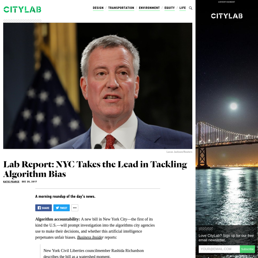 A morning roundup of the day's news. Algorithm accountability: A new bill in New York City-the first of its kind the U.S.-will prompt investigation into the algorithms city agencies use to make their decisions, and whether this artificial intelligence perpetuates unfair biases.