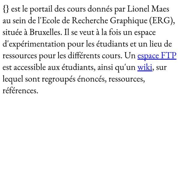 est le portail des cours donnés par Lionel Maes au sein de l'Ecole de Recherche Graphique (ERG), située à Bruxelles. Il se veut à la fois un espace d'expérimentation pour les étudiants et un lieu de ressources pour les différents cours. Un espace FTP est accessible aux étudiants, ainsi qu'un wiki, sur lequel sont regroupés énoncés, ressources, références.