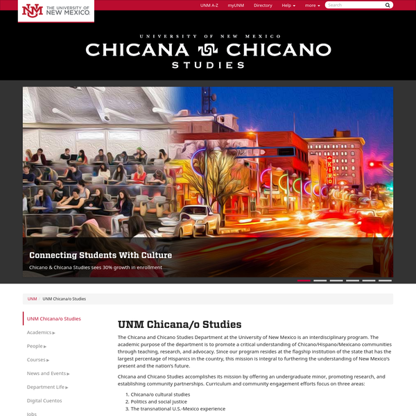 The Chicana and Chicano Studies Department at the University of New Mexico is an interdisciplinary program. The academic purpose of the department is to promote a critical understanding of Chicano/Hispano/Mexicano communities through teaching, research, and advocacy.