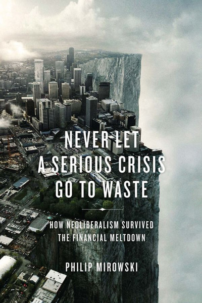 Mirowski, Philip_Never Let a Serious Crisis Go to Waste How Neoliberalism Survived the Financial Meltdown (2014)