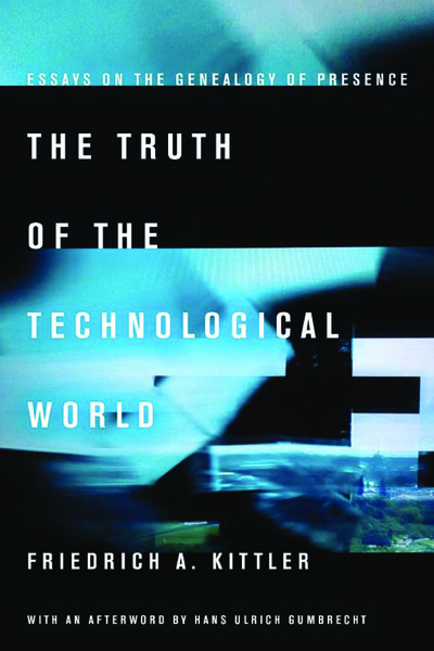 Kittler, Friedrich A._The Truth of the Technological World Essays on the Genealogy of Presence (2014)