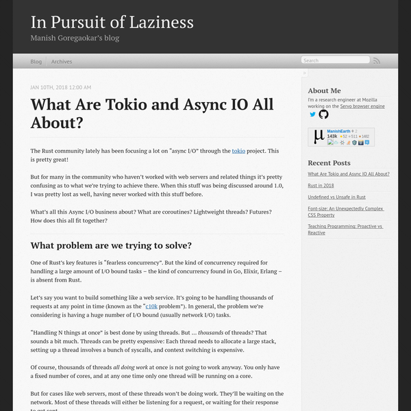 "The Rust community lately has been focusing a lot on ""async I/O"" through the tokio project. This is pretty great! But for many in the community who haven't worked with web servers and related things it's pretty confusing as to what we're trying to achieve there."
