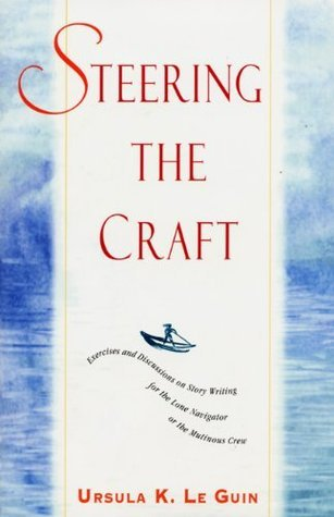 Steering the Craft: Exercises and Discussions on Story Writing for the Lone Navigator or the Mutinous Crew (About Writing) by Ursula K. Le Guin