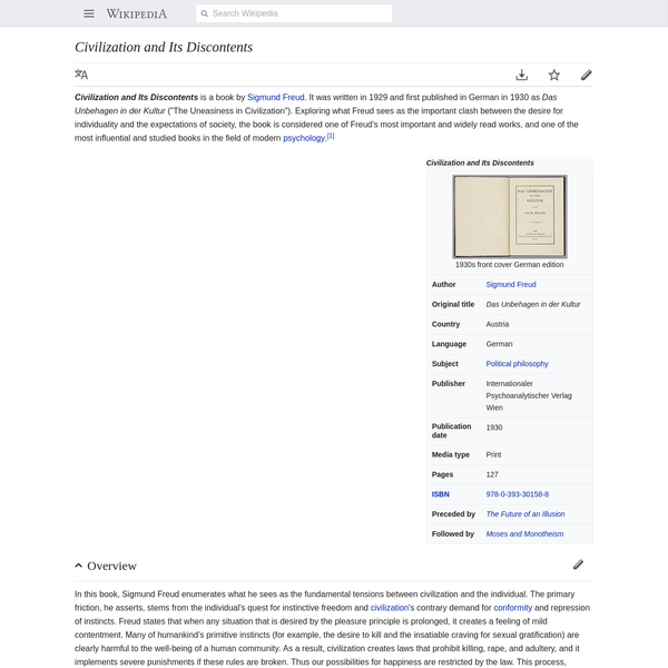 """Civilization and Its Discontents is a book by Sigmund Freud. It was written in 1929 and first published in German in 1930 as Das Unbehagen in der Kultur (""""The Uneasiness in Civilization"""")."""