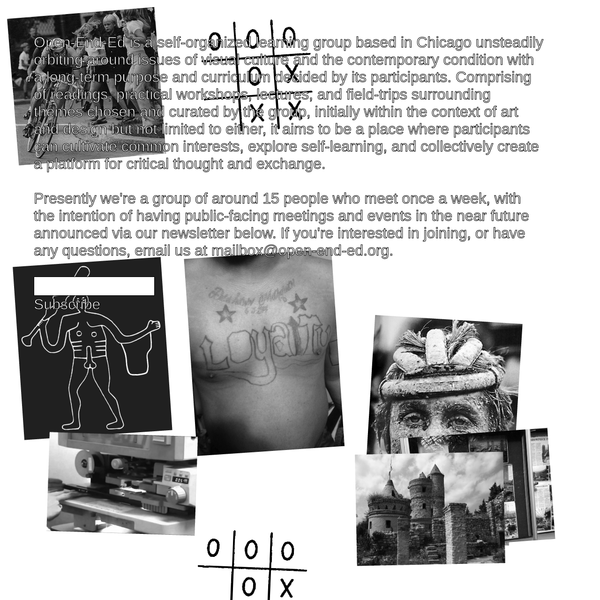 Open-End-Ed is a self-organized learning group based in Chicago unsteadily orbiting around issues of visual culture and the contemporary condition with a long-term purpose and curriculum decided by its participants and comprised of readings, practical workshops, lectures, and field-trips surrounding themes chosen and curated by the group.
