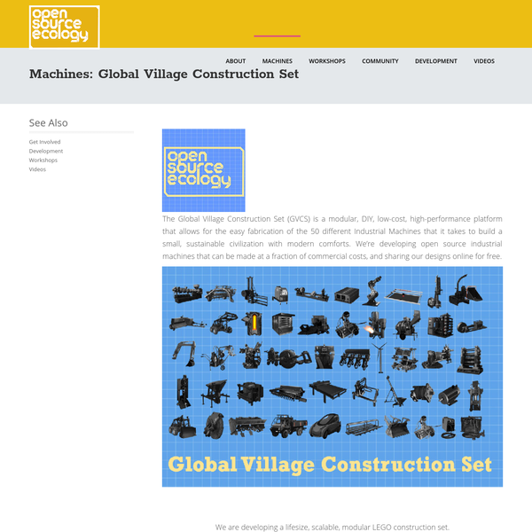 The Global Village Construction Set (GVCS) is a modular, DIY, low-cost, high-performance platform that allows for the easy fabrication of the 50 different Industrial Machines that it takes to build a small, sustainable civilization with modern comforts. We're developing open source industrial machines that can be made at a fraction of commercial costs, and sharing our designs online for free.