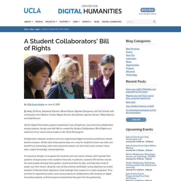 By Haley Di Pressi, Stephanie Gorman, Miriam Posner, Raphael Sasayama, and Tori Schmitt, with contributions from Roderic Crooks, Megan Driscoll, Amy Earhart, Spencer Keralis, Tiffany Naiman, and Todd Presner UCLA's Digital Humanities program emphasizes cross-disciplinary, cross-hierarchy collaboration among students, faculty, and staff. We've created this Student Collaborators' Bill of Rights as a statement of our values...