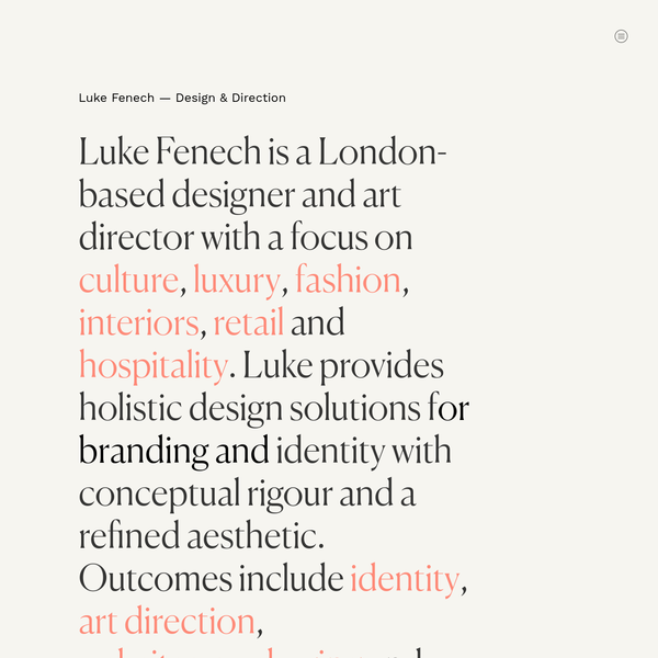 Luke Fenech Design & Direction Luke Fenech is a London-based designer and art director with a focus on culture, luxury, fashion, interiors, retail and hospitality. Luke provides holistic design solutions for branding and identity with conceptual rigour and a refined aesthetic. Outcomes include identity, art direction, packaging and editorial design.