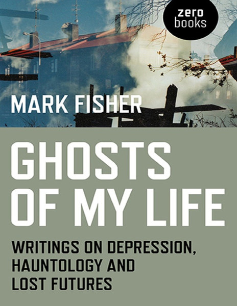 Fisher, Mark_Ghosts of My Life: Writings on Depression, Hauntology, and Lost Futures (2014)