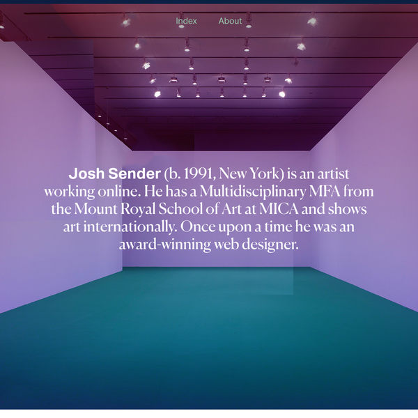 Josh Sender (b. 1991, New York) is an artist working online. He has a Multidisciplinary MFA from the Mount Royal School of Art at MICA and a BFA from The College of New Jersey.