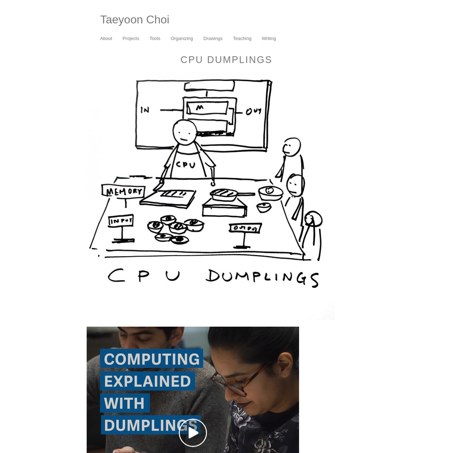 Want to understand how a computer works? Come to this guy's dumpling-making class. Posted by Quartz on Saturday, February 3, 2018 CPU Dumplings Workshop is a cooking class to learn the fundamentals of computation. Taeyoon Choi started working on CPU Dumplings Workshop at the School for Poetic Computation in Spring 2014.