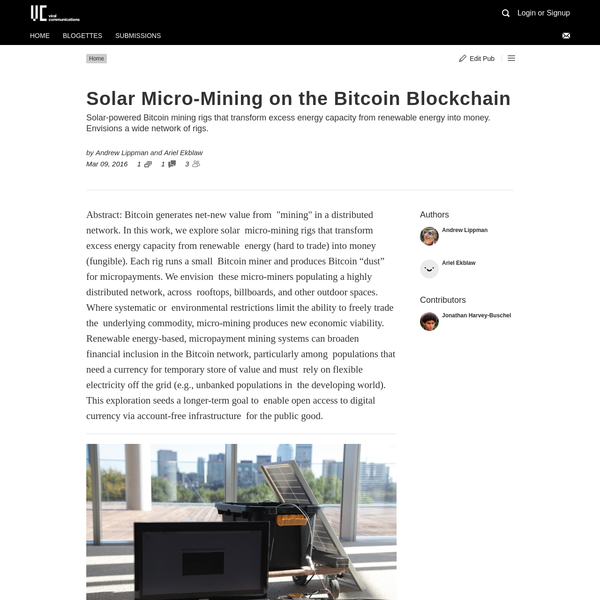 """Abstract: Bitcoin generates net-new value from """"mining"""" in a distributed network. In this work, we explore solar micro-mining rigs that transform excess energy capacity from renewable energy (hard to trade) into money (fungible). Each rig runs a small Bitcoin miner and produces Bitcoin """"dust"""" for micropayments."""
