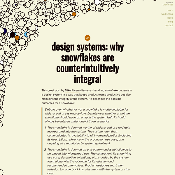 This great post by Mike Rivera discusses handling snowflake patterns in a design system in a way that keeps product teams productive yet also maintains the integrity of the system. He describes the possible outcomes for a snowflake: Debate over whether or not a snowflake is made available for wid