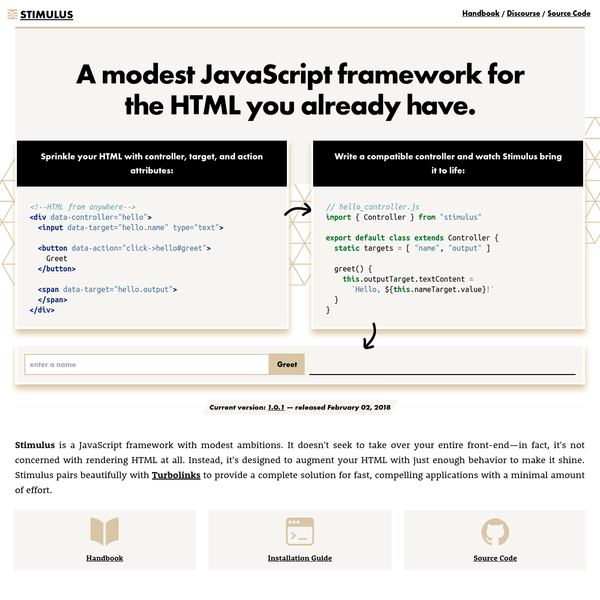 Stimulus is a JavaScript framework with modest ambitions. It doesn't seek to take over your entire front-end-in fact, it's not concerned with rendering HTML at all. Instead, it's designed to augment your HTML with just enough behavior to make it shine.