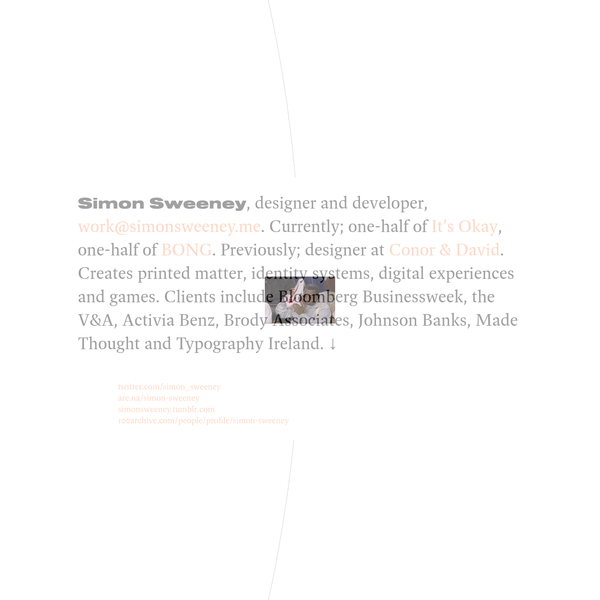 Simon Sweeney, work@simonsweeney.me, +353 85 711 0539, designer and developer. Currently; one-half of It's Okay, one-half of BONG. Previously; designer at Conor & David. Creates printed matter, identity systems, digital experiences and custom type. ↓