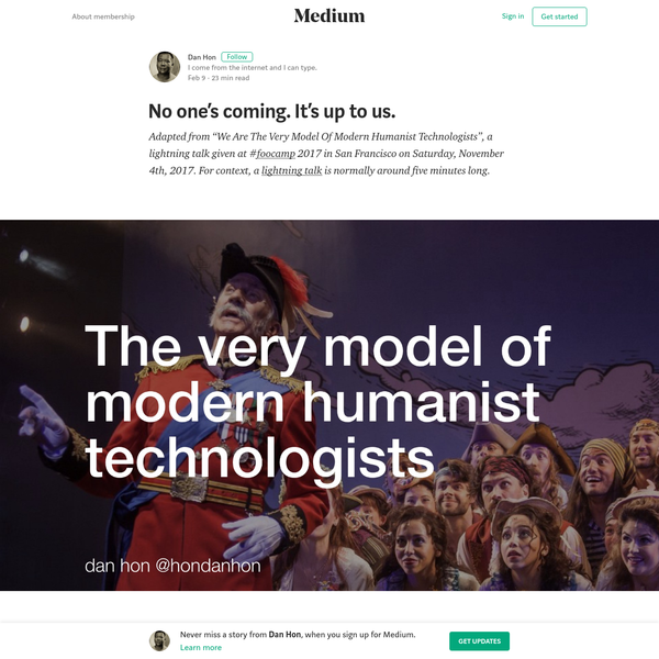 "Adapted from ""We Are The Very Model Of Modern Humanist Technologists"", a lightning talk given at # 2017 in San Francisco on Saturday, November 4th, 2017. For context, a lightning talk is normally around five minutes long. Last autumn, I was invited to Foo Camp, an unconference organized by O'Reilly Media."