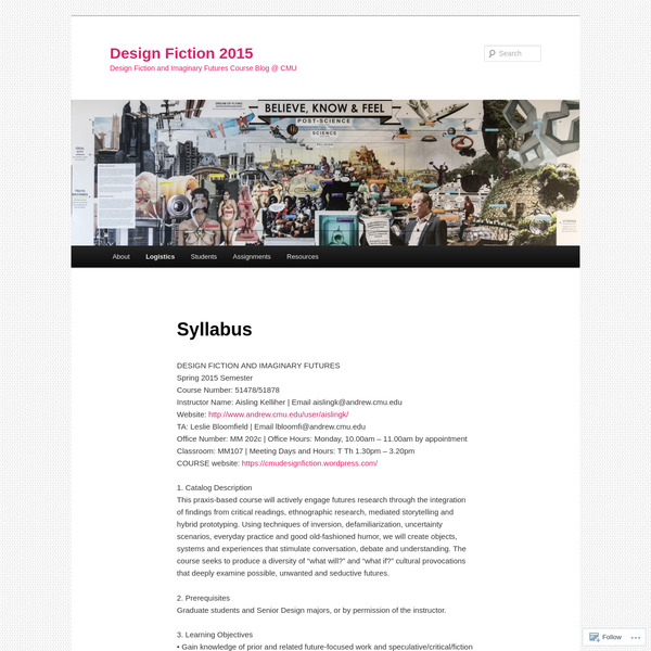 DESIGN FICTION AND IMAGINARY FUTURES Spring 2015 Semester Course Number: 51478/51878 Instructor Name: Aisling Kelliher | Email aislingk@andrew.cmu.edu Website: http://www.andrew.cmu.edu/user/aislingk/ TA: Leslie Bloomfield | Email lbloomfi@andrew.cmu.edu Office Number: MM 202c | Office Hours: Monday, 10.00am - 11.00am by appointment Classroom: MM107 | Meeting Days and Hours: T Th 1.30pm - 3.20pm COURSE website: https://cmudesignfiction.wordpress.com/ 1....