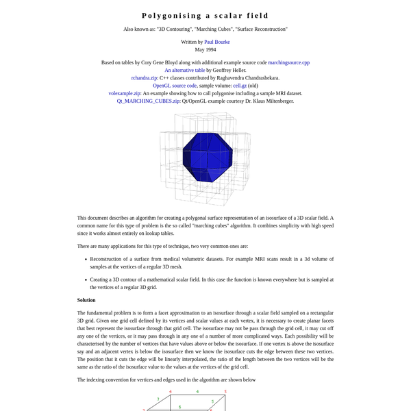 "This document describes an algorithm for creating a polygonal surface representation of an isosurface of a 3D scalar field. A common name for this type of problem is the so called ""marching cubes"" algorithm. It combines simplicity with high speed since it works almost entirely on lookup tables."