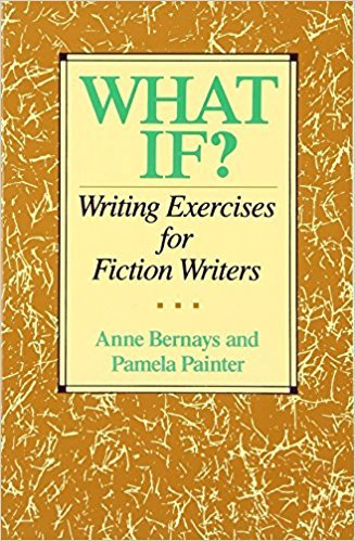 What If?: Writing Exercises for Fiction Writers by Anne Bernays, Pamela Painter