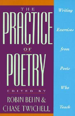 The Practice of Poetry: Writing Exercises From Poets Who Teach by Robin Behn, Chase Twichell