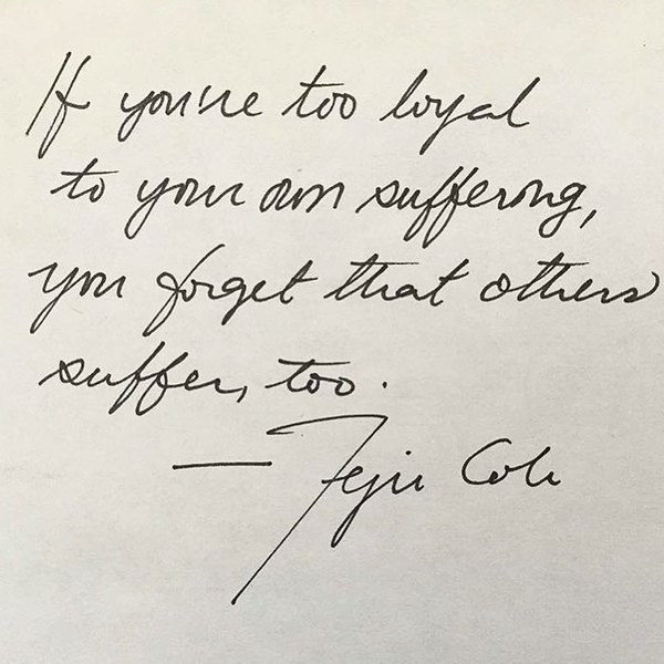 """Appropriate today and all days, words from @_tejucole: """"If you're too loyal to your own suffering, you forget that others suffer too."""" More love + empathy 🌹 via @hansulrichobrist"""