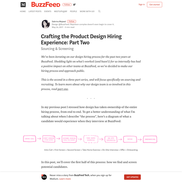In this post, we'll cover the first half of this process: how we find and screen potential candidates. Sourcing One of the biggest changes we've made in our process is we have stopped publicly posting Product Design job listings on BuzzFeed.com. This may seem counterproductive- after all, BuzzFeed does get a lot of traffic.