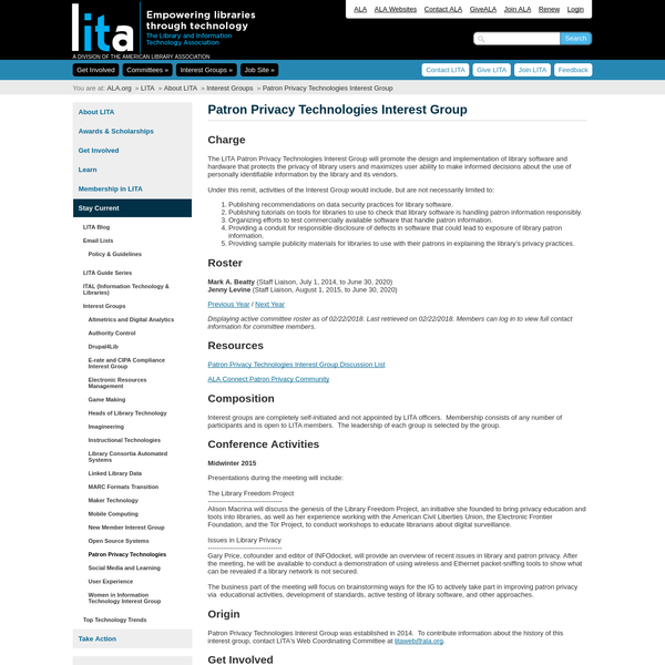The LITA Patron Privacy Technologies Interest Group will promote the design and implementation of library software and hardware that protects the privacy of library users and maximizes user ability to make informed decisions about the use of personally identifiable information by the library and its vendors.