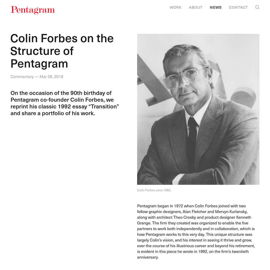 "Commentary - Mar 06, 2018 On the occasion of the 90th birthday of Pentagram co-founder Colin Forbes, we reprint his classic 1992 essay ""Transition"" and share a portfolio of his work. Pentagram began in 1972 when Colin Forbes joined with two fellow graphic designers, Alan Fletcher and Mervyn Kurlansky, along with architect Theo Crosby and product designer Kenneth Grange."