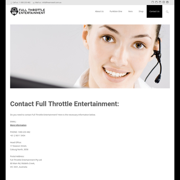 Do you need to contact Full Throttle Entertainment? Here is the necessary information below. EMAIL: More Information PHONE: 1300 233 482 +61 2 9011 5454 Head Office: 17 Dawson Street, Coburg North, 3058 Postal Address: Full Throttle Entertainment Pty Ltd 80 Main Rd, Riddells Creek, VIC 3431, Australia