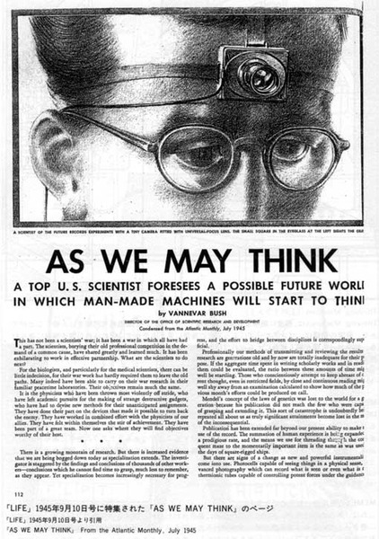 """Vannevar Bush introduced the concept of what he called the memex (possibly derived from """"memory extension"""") during the 1930s, which he imagined as a microfilm-based """"device in which an individual stores all his books, records, and communications, and which is mechanized so that it may be consulted with exceeding speed and flexibility. It is an enlarged intimate supplement to his memory."""" He wanted the memex to behave like the """"intricate web of trails carried by the cells of the brain""""; essentially, causing the proposed device to be similar to the functions of a human brain. It was also important that it could be easily accessible '""""a future device for individual use... a sort of mechanized private file and library"""" in the shape of a desk'. The important feature of the memex is that it ties two pieces together. Any item can lead to another immediately. Bush explains how the human mind works differently than traditional storage paradigms. For example, data is often stored alphabetically, and to retrieve it one must trace it down from subclass to subclass. The brain, Bush explains, works by association rather than index, and with the brain being one of the """"awe-inspiring"""" phenomena in nature, one should learn from it.  After thinking about the potential of augmented memory for several years, Bush set out his thoughts at length in the essay """"As We May Think"""" in the Atlantic Monthly, which was published July 1945. In the article, Bush predicted that """"wholly new forms of encyclopedias will appear, ready made with a mesh of associative trails running through them, ready to be dropped into the memex and there amplified""""."""