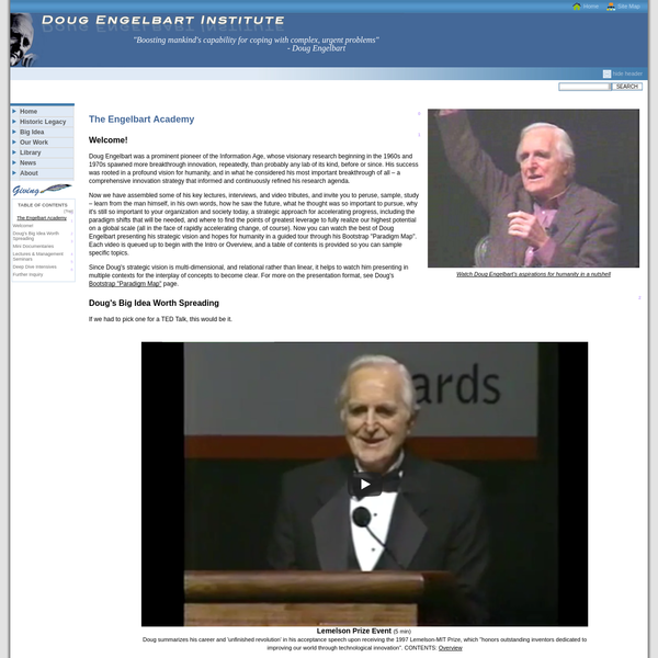 Welcome to the Engelbart Academy -- a special selection of Doug Engelbart's lectures, interviews, and mini documentaries, now available online. A notable pioneer of the Information Age, Engelbart's far-reaching vision and persistent pioneering breakthroughs have made a significant and lasting impact on business and society. What made him tick?