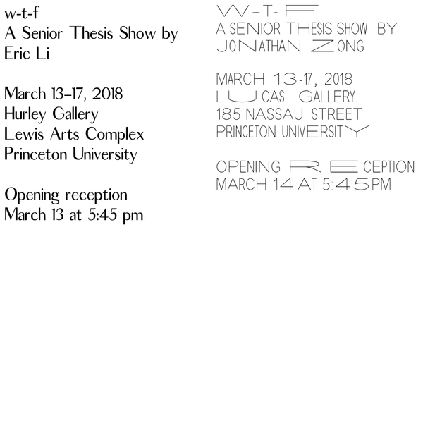 w-t-f A Senior Thesis Show by Eric Li March 13-17, 2018 Hurley Gallery Lewis Arts Complex Princeton University Opening reception March 13 at 5:45 pm