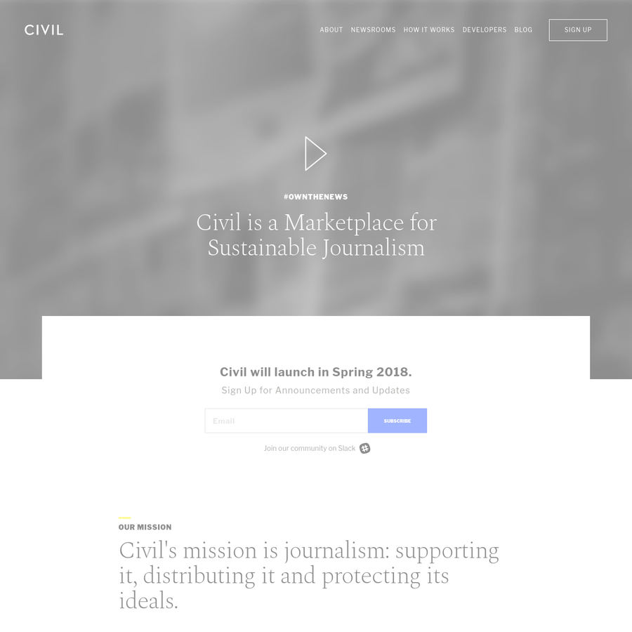 Civil is a decentralized marketplace for sustainable journalism. Its blockchain-based approach takes advertisers and other third parties out of the equation, allowing journalists to focus on serving their readers alone. Newsrooms, focused on producing local, international, investigative and/or policy journalism, are independently run on the Civil platform.