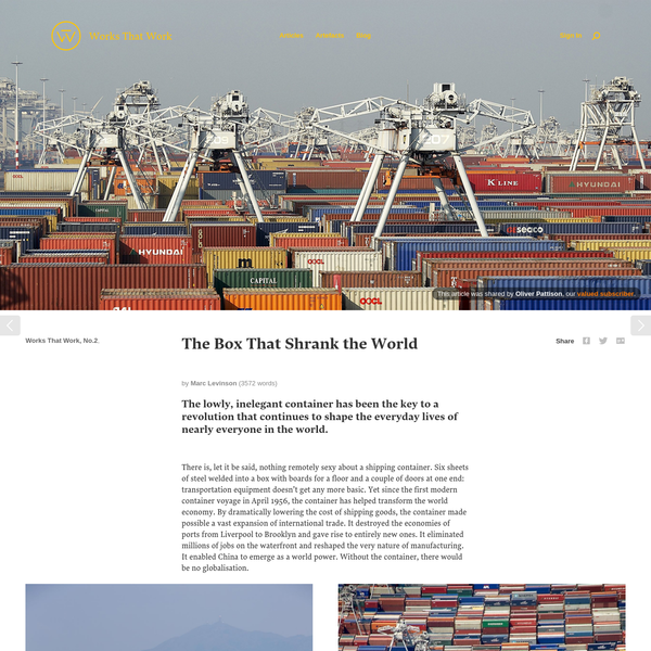 by Marc Levinson (3572 words) The lowly, inelegant container has been the key to a revolution that continues to shape the everyday lives of nearly everyone in the world. There is, let it be said, nothing remotely sexy about a shipping container.