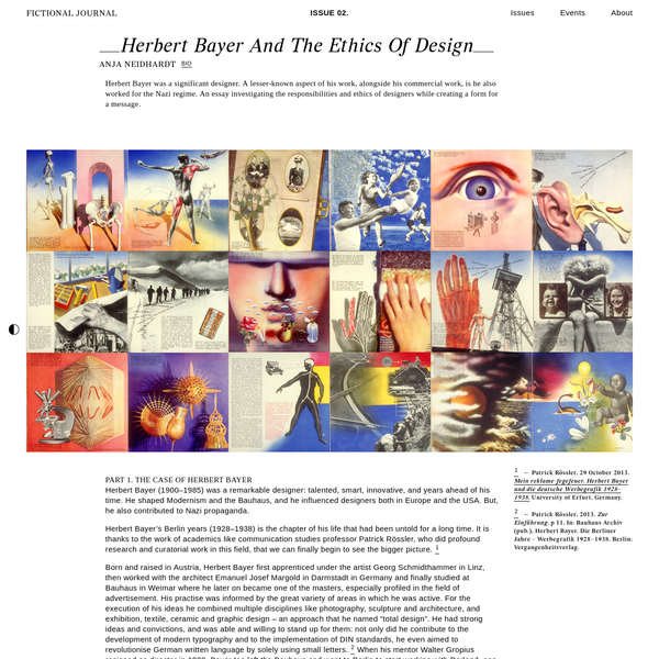 Herbert Bayer was a significant designer. A lesser-known aspect of his work, alongside his commercial work, is he also worked for the Nazi regime. An essay investigating the responsibilities and ethics of designers while creating a form for a message. Herbert Bayer (1900-1985) was a remarkable designer: talented, smart, innovative, and years ahead of his time.
