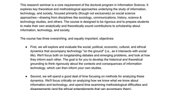 INFO 6210/COMM 6211: INFORMATION, TECHNOLOGY, AND SOCIETY Spring 2018 Mondays 1:25-4:25PM Gates Hall 122/Bloomberg Center B81 Solon Barocas sbarocas@cornell.edu Gates Hall 211 Office hours: Mondays 9:00-11:00AM and by appointment COURSE DESCRIPTION AND OBJECTIVES This research seminar is a c...
