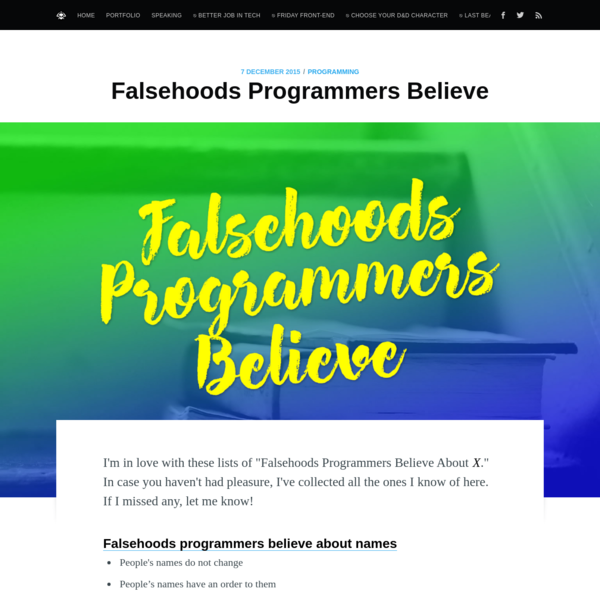 "I'm in love with these lists of ""Falsehoods Programmers Believe About X."" In case you haven't had pleasure, I've collected all the ones I know of here. If I missed any, let me know! Falsehoods programmers believe about names People's names do not change People's names have"