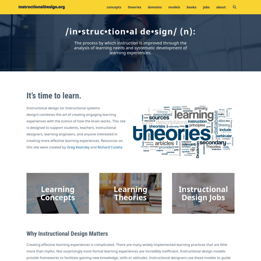It's time to learn. Instructional design (or instructional systems design) combines the art of creating engaging learning experiences with the science of how the brain works. This site is designed to support students, teachers, instructional designers, learning engineers, and anyone interested in creating more effective learning experiences.