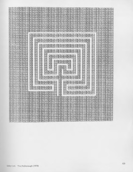 McDonough, Tim, _Labyrinth_ (1970).  Riddell, Alan (ed.), _Typewriter Art_ (London: London Magazine Editions, 1975), p. 125.  https://monoskop.org/images/8/8b/Riddell_Alan_ed_Typewriter_Art.pdf