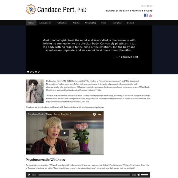 """Dr. Candace Pert (1946-2013) has been called """"The Mother of Psychoneuroimmunology"""", and """"The Goddess of Neuroscience"""" by her many fans. To her colleagues she was an internationally recognized neuroscientist and pharmacologist who published over 250 research articles and was a significant contributor to the emergence of Mind-Body Medicine as an area of legitimate scientific research in the 1980's."""