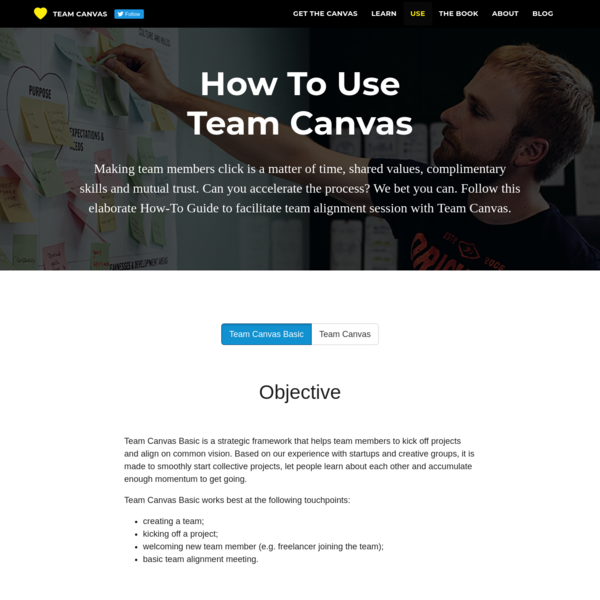 Team Canvas Basic is a strategic framework that helps team members to kick off projects and align on common vision. Based on our experience with startups and creative groups, it is made to smoothly start collective projects, let people learn about each other and accumulate enough momentum to get going.