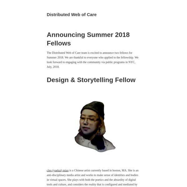 The Distributed Web of Care team is excited to announce two fellows for Summer 2018. We are thankful to everyone who applied to the fellowship. We look forward to engaging with the community via public programs in NYC, July, 2018.
