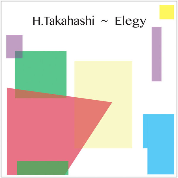 Elegy by H. Takahashi, releases 31 May 2018 1. Elegy 2. Despair 3. Snow 4. Time Lapse 5. Loser 6. Regret MEDS010
