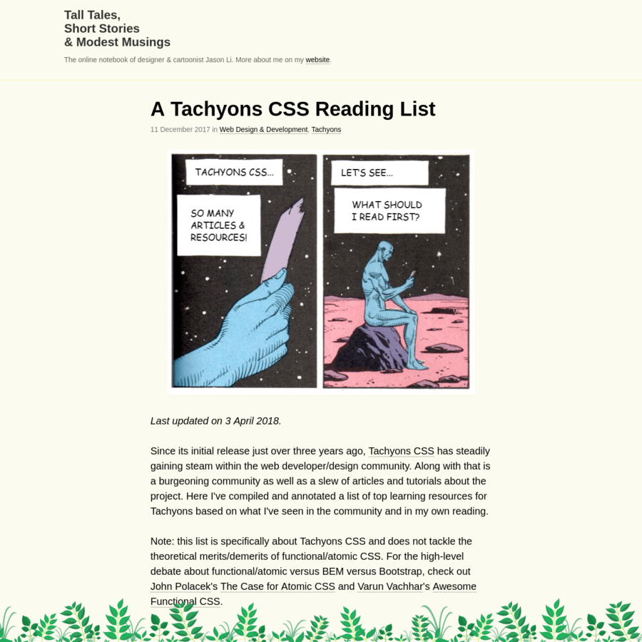 Last updated on 3 April 2018. Since its initial release just over three years ago, Tachyons CSS has steadily gaining steam within the web developer/design community. Along with that is a burgeoning community as well as a slew of articles and tutorials about the project. Here I've compiled and
