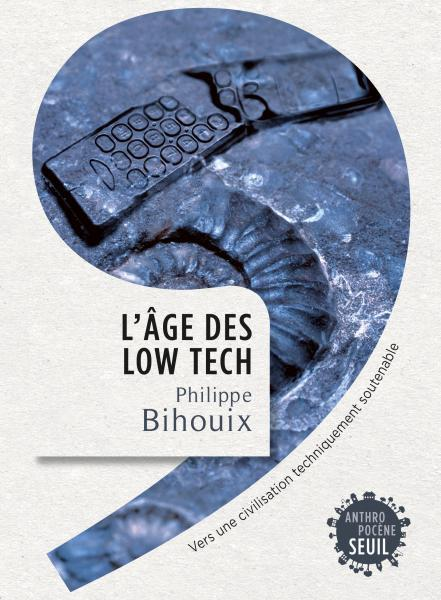 Seuil, 2014 http://www.seuil.com/ouvrage/l-age-des-low-tech-philippe-bihouix/9782021160727