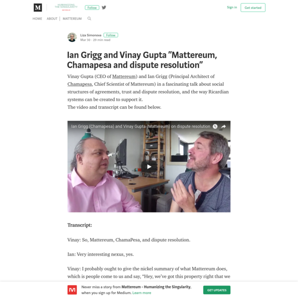 Vinay Gupta (CEO of Mattereum) and Ian Grigg (Principal Architect of Chamapesa, Chief Scientist of Mattereum) in a fascinating talk about social structures of agreements, trust and dispute resolution, and the way Ricardian systems can be created to support it.The video and transcript can be found below.