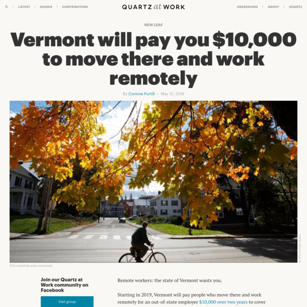Remote workers: the state of Vermont wants you. Starting in 2019, Vermont will pay people who move there and work remotely for an out-of-state employer $10,000 over two years to cover relocation expenses, coworking memberships, computers, internet, and other work-related expenses. Gov. Phil Scott signed the bill into law on Wednesday (May 30).