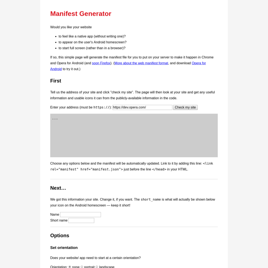 If so, this simple page will generate the manifest file for you to put on your server to make it happen in Chrome and Opera for Android (and soon Firefox). ( More about the web manifest format, and download Opera for Android to try it out.)