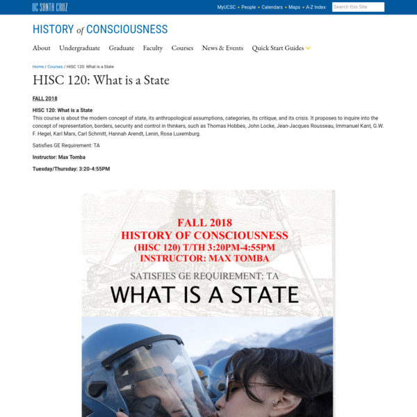 HISC 120: What is a State This course is about the modern concept of state, its anthropological assumptions, categories, its critique, and its crisis. It proposes to inquire into the concept of representation, borders, security and control in thinkers, such as Thomas Hobbes, John Locke, Jean-Jacques Rousseau, Immanuel Kant, G.W.